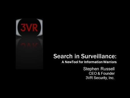 © 2007 3VR Security, Inc. 1 Stephen Russell CEO & Founder 3VR Security, Inc. Search in Surveillance: A NewTool for Information Warriors.