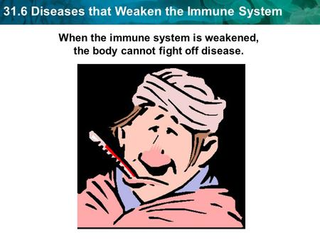 31.6 Diseases that Weaken the Immune System When the immune system is weakened, the body cannot fight off disease.