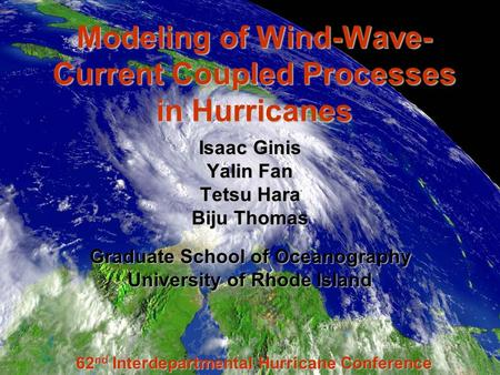 Modeling of Wind-Wave- Current Coupled Processes in Hurricanes Isaac Ginis Yalin Fan Tetsu Hara Biju Thomas Graduate School of Oceanography University.