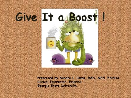 Give It a Boost ! Presented by Sandra L. Owen, BSN, MEd, FASHA Clinical Instructor, Emerita Georgia State University.
