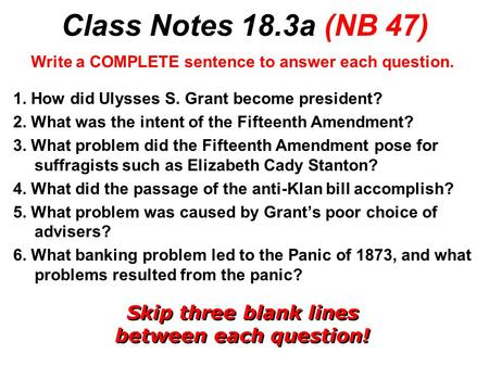Class Notes 18.3a (NB 47) Write a COMPLETE sentence to answer each question. 1. How did Ulysses S. Grant become president? 2. What was the intent of the.