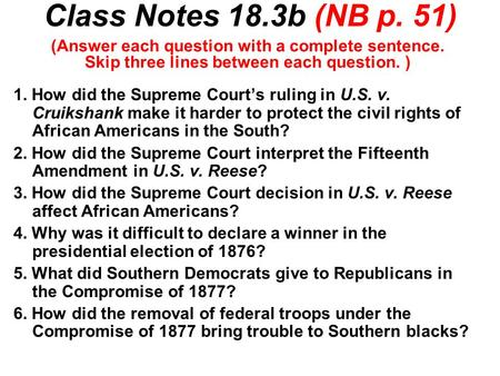 Class Notes 18.3b (NB p. 51) 1. How did the Supreme Court's ruling in U.S. v. Cruikshank make it harder to protect the civil rights of African Americans.