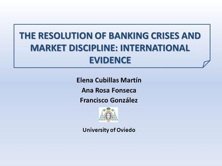 THE RESOLUTION OF BANKING CRISES AND MARKET DISCIPLINE: INTERNATIONAL EVIDENCE Elena Cubillas Martín Ana Rosa Fonseca Francisco González University of.