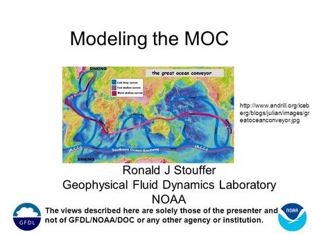 Modeling the MOC Ronald J Stouffer Geophysical Fluid Dynamics Laboratory NOAA The views described here are solely those of the presenter and not of GFDL/NOAA/DOC.