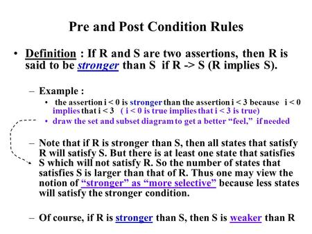 Pre and Post Condition Rules Definition : If R and S are two assertions, then R is said to be stronger than S if R -> S (R implies S). –Example : the assertion.
