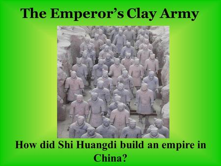 The Emperor's Clay Army How did Shi Huangdi build an empire in China?
