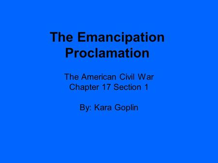 The Emancipation Proclamation The American Civil War Chapter 17 Section 1 By: Kara Goplin.