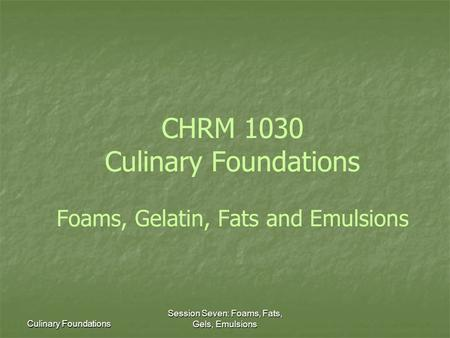 Culinary Foundations Session Seven: Foams, Fats, Gels, Emulsions CHRM 1030 Culinary Foundations Foams, Gelatin, Fats and Emulsions.