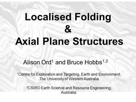Localised Folding & Axial Plane Structures Alison Ord 1 and Bruce Hobbs 1,2 1 Centre for Exploration and Targeting, Earth and Environment, The University.