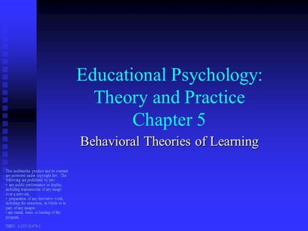 Educational Psychology: Theory and Practice Chapter 5 Behavioral Theories of Learning This multimedia product and its contents are protected under copyright.