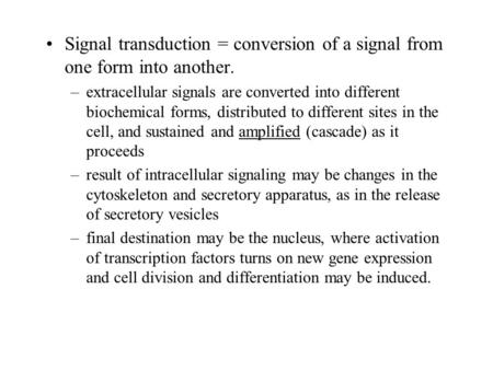 Signal transduction = conversion of a signal from one form into another. –extracellular signals are converted into different biochemical forms, distributed.