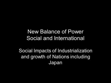 New Balance of Power Social and International Social Impacts of Industrialization and growth of Nations including Japan.