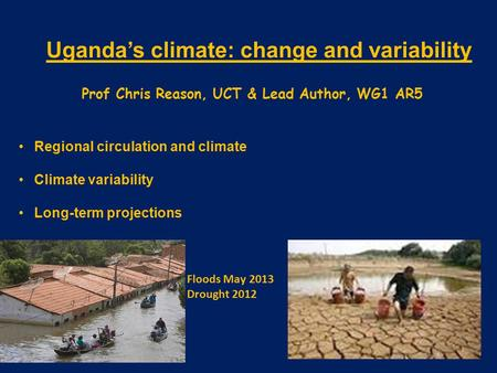 Uganda's climate: change and variability Prof Chris Reason, UCT & Lead Author, WG1 AR5 Regional circulation and climate Climate variability Long-term projections.
