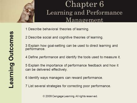 © 2009 Cengage Learning. All rights reserved. Chapter 6 Learning and Performance Management Learning Outcomes 1 Describe behavioral theories of learning.