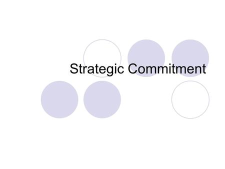 Strategic Commitment. Introduction Firms make at least two sets of decisions  strategic commitments long-term and difficult/expensive to reverse  tactical.