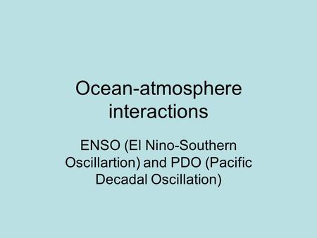 Ocean-atmosphere interactions ENSO (El Nino-Southern Oscillartion) and PDO (Pacific Decadal Oscillation)