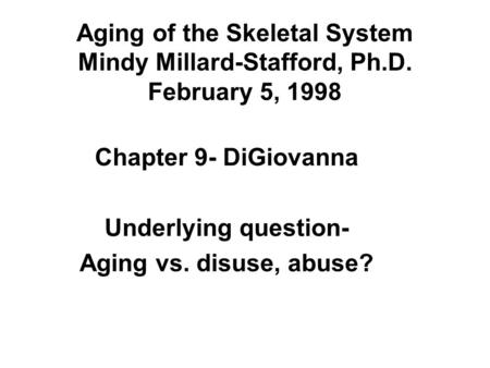 Aging of the Skeletal System Mindy Millard-Stafford, Ph.D. February 5, 1998 Chapter 9- DiGiovanna Underlying question- Aging vs. disuse, abuse?