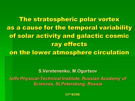 23 rd ECRS The stratospheric polar vortex as a cause for the temporal variability of solar activity and galactic cosmic ray effects on the lower atmosphere.
