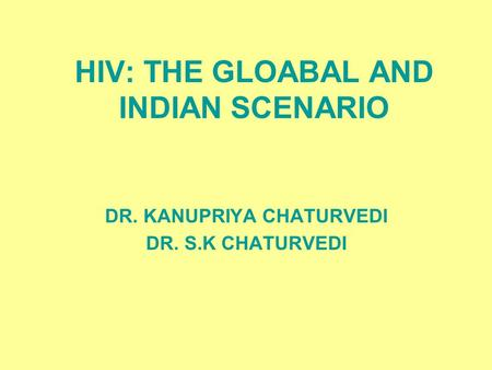 HIV: THE GLOABAL AND INDIAN SCENARIO DR. KANUPRIYA CHATURVEDI DR. S.K CHATURVEDI.