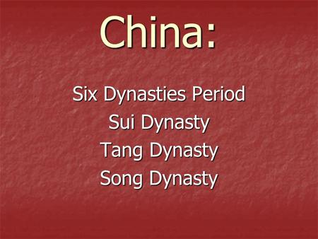 China: Six Dynasties Period Sui Dynasty Tang Dynasty Song Dynasty.