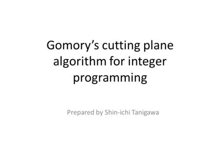 Gomory's cutting plane algorithm for integer programming Prepared by Shin-ichi Tanigawa.