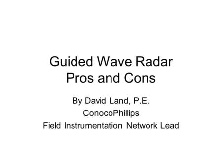 Guided Wave Radar Pros and Cons By David Land, P.E. ConocoPhillips Field Instrumentation Network Lead.