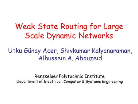 Weak State Routing for Large Scale Dynamic Networks Utku Günay Acer, Shivkumar Kalyanaraman, Alhussein A. Abouzeid Rensselaer Polytechnic Institute Department.