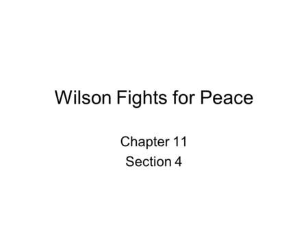 Wilson Fights for Peace Chapter 11 Section 4. Wilson's 14 Points 1. No secret treaties 2. Freedom of the seas 3. Tariffs lowered or abolished 4. Decrease.