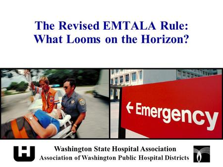 The Revised EMTALA Rule: What Looms on the Horizon? Washington State Hospital Association Association of Washington Public Hospital Districts.
