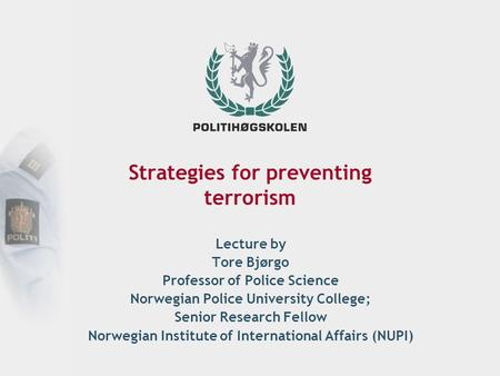 Strategies for preventing terrorism Lecture by Tore Bjørgo Professor of Police Science Norwegian Police University College; Senior Research Fellow Norwegian.
