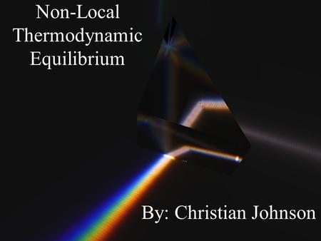 Non-Local Thermodynamic Equilibrium By: Christian Johnson.