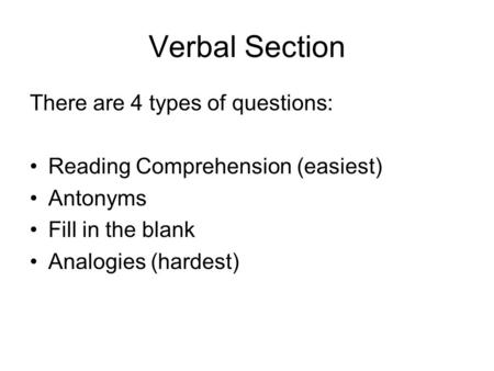 Verbal Section There are 4 types of questions: Reading Comprehension (easiest) Antonyms Fill in the blank Analogies (hardest)