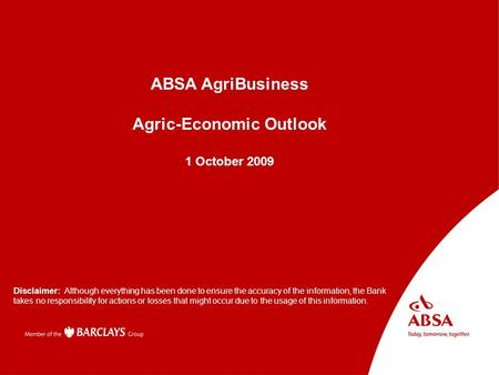 Absa AgriBusiness Presenter name Subject Disclaimer: Although everything has been done to ensure the accuracy of the information, the Bank takes no responsibility.