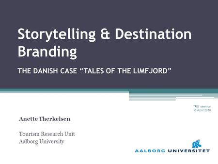 "Storytelling & Destination Branding THE DANISH CASE ""TALES OF THE LIMFJORD"" Anette Therkelsen Tourism Research Unit Aalborg University TRU seminar 15 April."