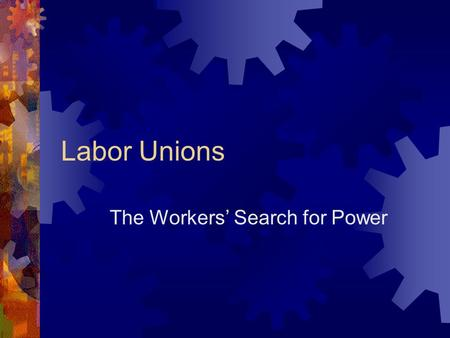 Labor Unions The Workers' Search for Power. Work in Industrial Period  Factory system ended personal relationship between employer and worker  Big.