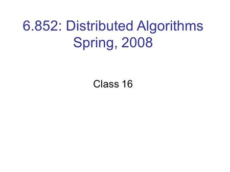 6.852: Distributed Algorithms Spring, 2008 Class 16.