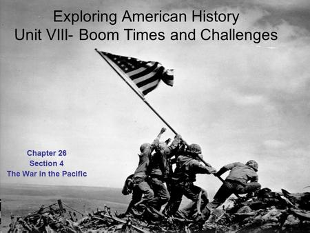 Exploring American History Unit VIII- Boom Times and Challenges Chapter 26 Section 4 The War in the Pacific.