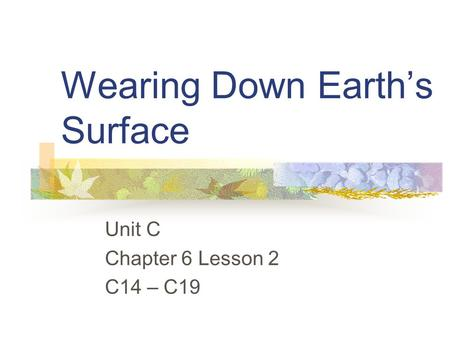 Wearing Down Earth's Surface Unit C Chapter 6 Lesson 2 C14 – C19.