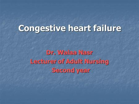 Congestive heart failure Dr. Walaa Nasr Lecturer of Adult Nursing Second year Second year.
