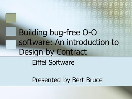 Building bug-free O-O software: An introduction to Design by Contract Eiffel Software Presented by Bert Bruce.