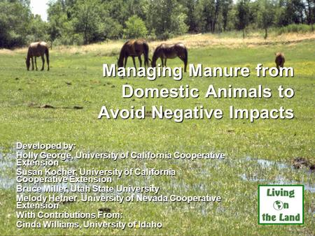 Managing Manure from Domestic Animals to Avoid Negative Impacts Developed by: Holly George, University of California Cooperative Extension Susan Kocher,