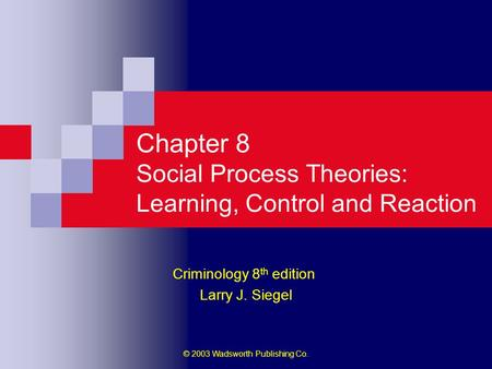 © 2003 Wadsworth Publishing Co. Chapter 8 Social Process Theories: Learning, Control and Reaction Criminology 8 th edition Larry J. Siegel.