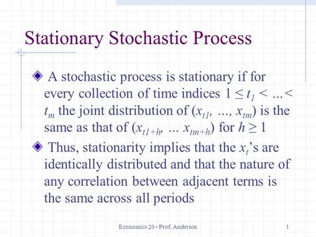 Economics 20 - Prof. Anderson1 Stationary Stochastic Process A stochastic process is stationary if for every collection of time indices 1 ≤ t 1 < …< t.