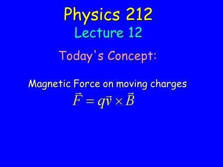 Physics 212 Lecture 12 Today's Concept: Magnetic Force on moving charges.