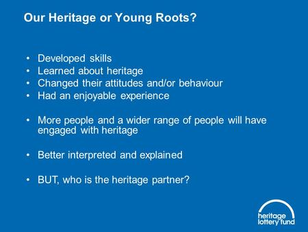 Our Heritage or Young Roots? Developed skills Learned about heritage Changed their attitudes and/or behaviour Had an enjoyable experience More people and.