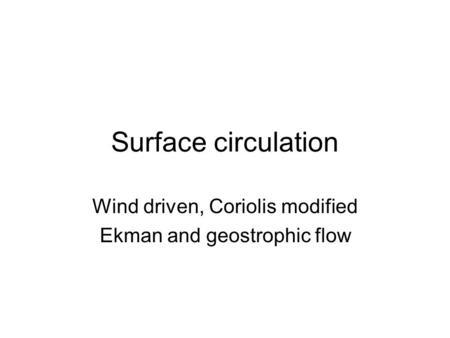 Surface circulation Wind driven, Coriolis modified Ekman and geostrophic flow.