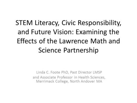STEM Literacy, Civic Responsibility, and Future Vision: Examining the Effects of the Lawrence Math and Science Partnership Linda C. Foote PhD, Past Director.