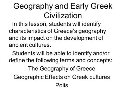 Geography and Early Greek Civilization In this lesson, students will identify characteristics of Greece's geography and its impact on the development of.