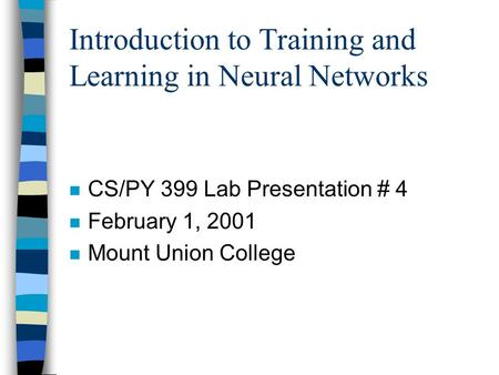 Introduction to Training and Learning in Neural Networks n CS/PY 399 Lab Presentation # 4 n February 1, 2001 n Mount Union College.