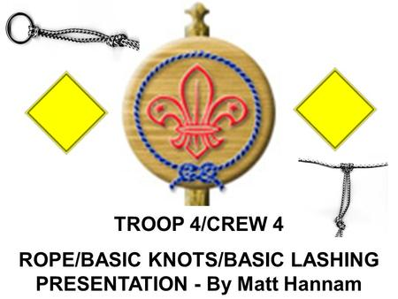 TROOP 4/CREW 4 ROPE/BASIC KNOTS/BASIC LASHING PRESENTATION - By Matt Hannam.